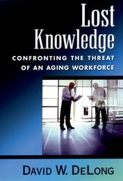 Lost Knowledge - Confronting the Threat of an Aging Workforce ebook by David W. DeLong