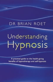 Understanding Hypnosis - A Practical Guide to the Health-Giving Benefits of Hypnotherapy and Self-Hypnosis ebook by Brian Roet