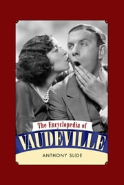 The Encyclopedia of Vaudeville ebook by Anthony Slide