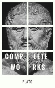 Plato: The Complete Works : From the greatest Greek philosopher, known for The Republic, Symposium, Apology, Phaedrus, Laws, Crito, Phaedo, Timaeus, Meno, ... Protagoras, Statesman and Critias ebook by Plato