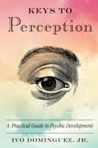 Keys to Perception - A Practical Guide to Psychic Development ebook by Ivo Dominguez Jr.