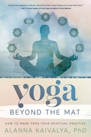 Yoga Beyond the Mat - How to Make Yoga Your Spiritual Practice ebook by Alanna Kaivalya, Kaivalya