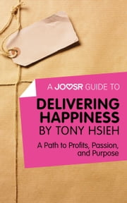 A Joosr Guide to... Delivering Happiness by Tony Hsieh: A Path to Profits, Passion, and Purpose ebook by Joosr