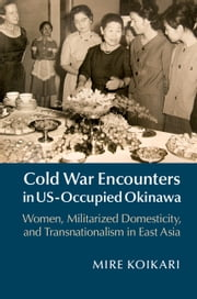 Cold War Encounters in US-Occupied Okinawa - Women, Militarized Domesticity and Transnationalism in East Asia ebook by Mire Koikari