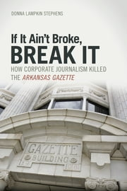 If It Ain't Broke, Break It - How Corporate Journalism Killed the Arkansas Gazette ebook by Donna Lampkin Stephens