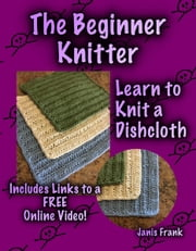 The Beginner Knitter: Learn to Knit a Dishcloth ebook by Janis Frank