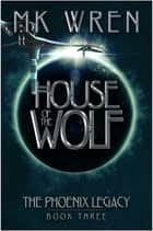 House of the Wolf - Book Three of the Phoenix Legacy ebook by M.K. Wren