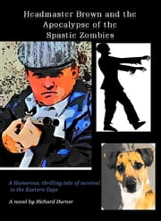 Headmaster Brown and the Apocalypse of the Spastic Zombies - A humorous, thrilling tale of survival in the Eastern Cape ebook by Richard Burner