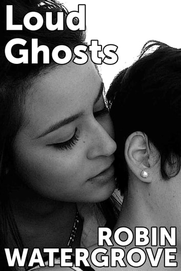 Loud Ghosts: An Erotic Story about Dirty Talk, Sex in Public, and Exquisite Tenderness ebook by Robin Watergrove