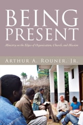 Being Present - Ministry on the Edges of Organization, Church, and Mission ebook by Arthur A. Rouner, Jr.