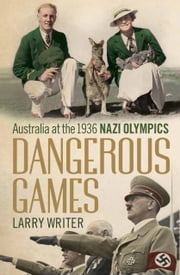 Dangerous Games - Australia at the 1936 Nazi Olympics ebook by Larry Writer