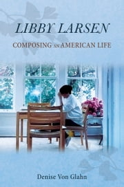 Libby Larsen - Composing an American Life ebook by Denise Von Glahn