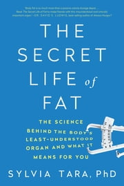 The Secret Life of Fat: The Science Behind the Body's Least Understood Organ and What It Means for You ebook by Sylvia Tara, PhD