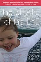 The Shape of the Eye - A Memoir ebook by George Estreich