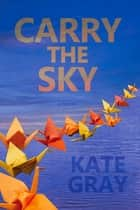 Carry the Sky ebook by Kate Gray, Gigi Little, Jeb Sharp