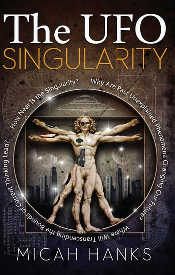 The UFO Singularity - Why Are Past Unexplained Phenomena Changing Our Future? Where Will Transcending the Bounds of Current Thinking Lead? How Near is the Singularity? ebook by Micah Hanks
