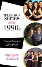 Television Series of the 1990s - Essential Facts and Quirky Details ebook by Vincent Terrace