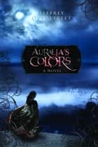 Auralia's Colors - A Novel ebook by Jeffrey Overstreet