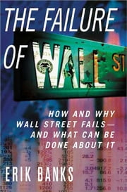 The Failure of Wall Street - How and Why Wall Street Fails -- And What Can Be Done About It ebook by Erik Banks