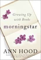 Morningstar: Growing Up with Books ebook by Ann Hood