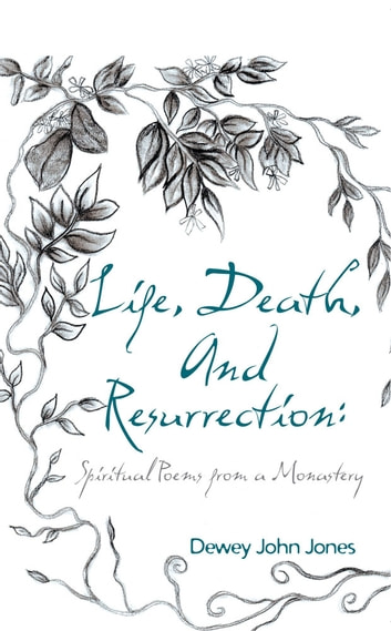 Life, Death, and Resurrection: - Spiritual Poems from a Monastery ebook by Dewey John Jones