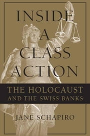 Inside a Class Action: The Holocaust and the Swiss Banks ebook by Schapiro, Jane
