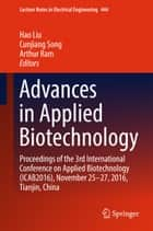Advances in Applied Biotechnology - Proceedings of the 3rd International Conference on Applied Biotechnology (ICAB2016), November 25-27, 2016, Tianjin, China ebook by Arthur Ram, Hao Liu, Cunjiang Song