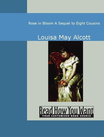 "Rose In Bloom: A Sequel To ""Eight Cousins"" ebook by Louisa May Alcott"