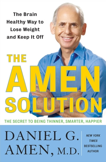 The Amen Solution - The Brain Healthy Way to Lose Weight and Keep It Off ebook by Daniel G. Amen, M.D.