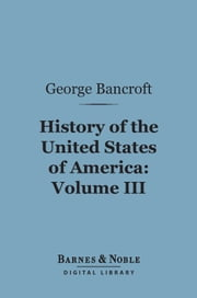 History of the United States of America, Volume 3 (Barnes & Noble Digital Library) - From the Discovery of the Continent ebook by George Bancroft