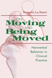 On Moving and Being Moved - Nonverbal Behavior in Clinical Practice ebook by Frances La Barre