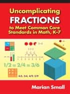 Uncomplicating Fractions to Meet Common Core Standards in Math, K–7 ebook by Marian Small