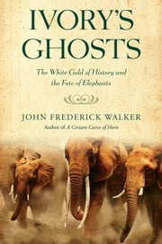 Ivory's Ghosts - The White Gold of History and the Fate of Elephants ebook by John Frederick Walker