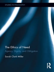 The Ethics of Need - Agency, Dignity, and Obligation ebook by Sarah Clark Miller