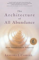 The Architecture of All Abundance - Seven Foundations to Prosperity ebook by Lenedra J. Carroll