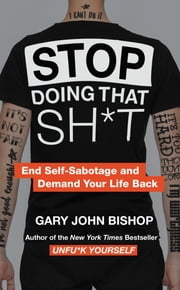 Stop Doing That Sh*t - End Self-Sabotage and Demand Your Life Back ebook by Gary John Bishop
