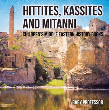 Hittites, Kassites and Mitanni | Children's Middle Eastern History Books ebook by Baby Professor