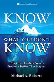 Know What You Don't Know: How Great Leaders Prevent Problems Before They Happen ebook by Roberto, Michael A.