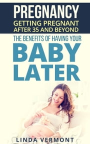 Pregnancy: Getting Pregnant After 35 and Beyond - The Benefits of Having your Baby Later ebook by Kobo.Web.Store.Products.Fields.ContributorFieldViewModel