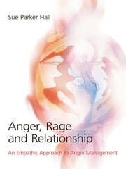 Anger, Rage and Relationship - An Empathic Approach to Anger Management ebook by Sue Parker Hall