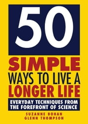 50 Simple Ways to Live a Longer Life - Everyday Techniques from the Forefront of Science ebook by Glenn Thompson,Suzanne Bohan