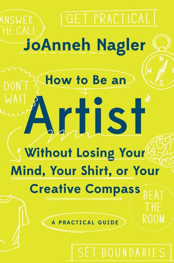 How to Be an Artist Without Losing Your Mind, Your Shirt, Or Your Creative Compass: A Practical Guide ebook by JoAnneh Nagler