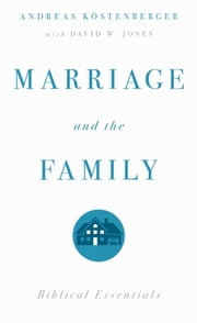 Marriage and the Family: Biblical Essentials - Biblical Essentials ebook by Andreas J. Kostenberger,David W. Jones