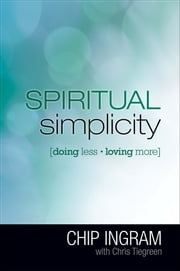 Spiritual Simplicity - Doing Less, Loving More ebook by Chip Ingram,Chris Tiegreen