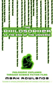 The Philosopher At The End Of The Universe - Philosophy Explained Through Science Fiction Films ebook by Mark Rowlands