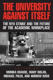 The University Against Itself - The NYU Strike and the Future of the Academic Workplace ebook by Monika Krause,Mary Nolan,Michael Palm,Andrew Ross