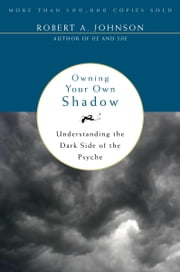 Owning Your Own Shadow - Understanding the Dark Side of the Psyche ebook by Robert A. Johnson
