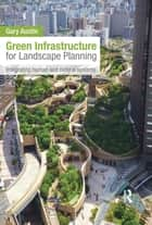 Green Infrastructure for Landscape Planning - Integrating Human and Natural Systems ebook by Gary Austin