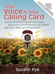 Your Voice Is Your Calling Card - How to Power-Charge Your Voice, Boost Your Confidence, and Speak with Joy, Ease, and Conviction ebook by Suzann Rye