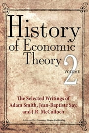History of Economic Theory - The Selected Writings of Adam Smith, Jean-Baptiste Say, and J.R. McCulloch ebook by Adam Smith,Jean-Baptiste Say,J.R. McCulloch